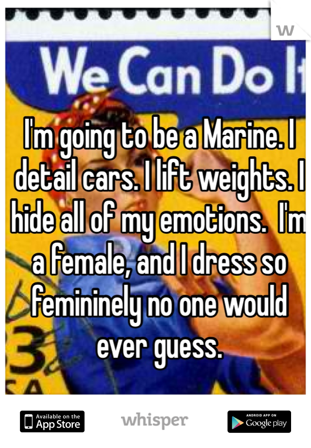 I'm going to be a Marine. I detail cars. I lift weights. I hide all of my emotions.  I'm a female, and I dress so femininely no one would ever guess.