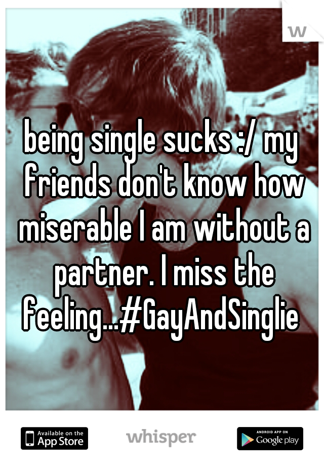 being single sucks :/ my friends don't know how miserable I am without a partner. I miss the feeling...#GayAndSinglie