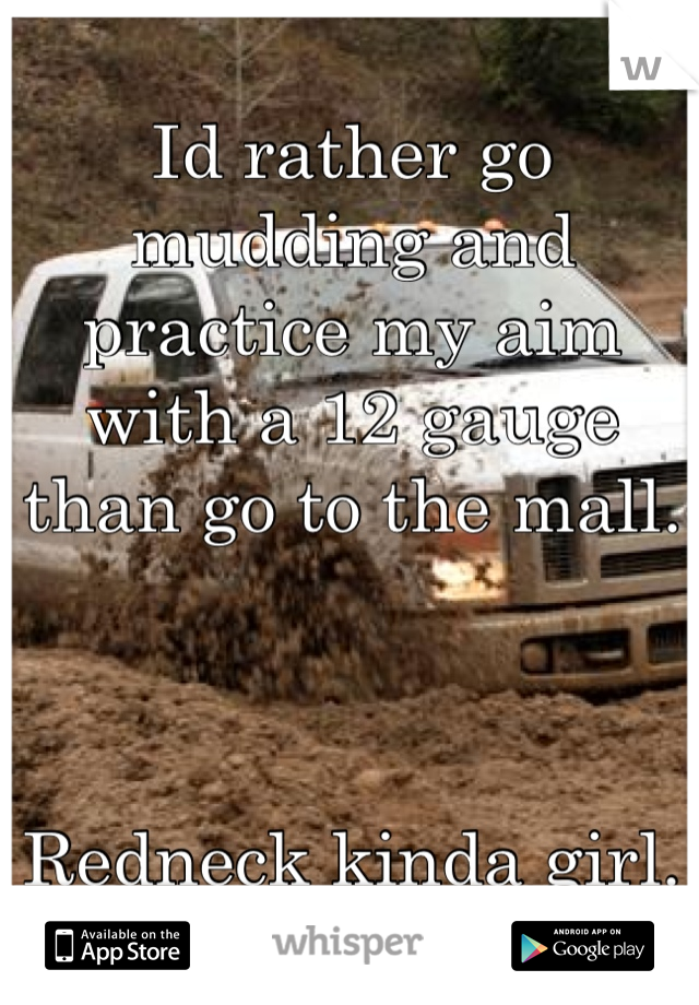 Id rather go mudding and practice my aim with a 12 gauge than go to the mall.     Redneck kinda girl.