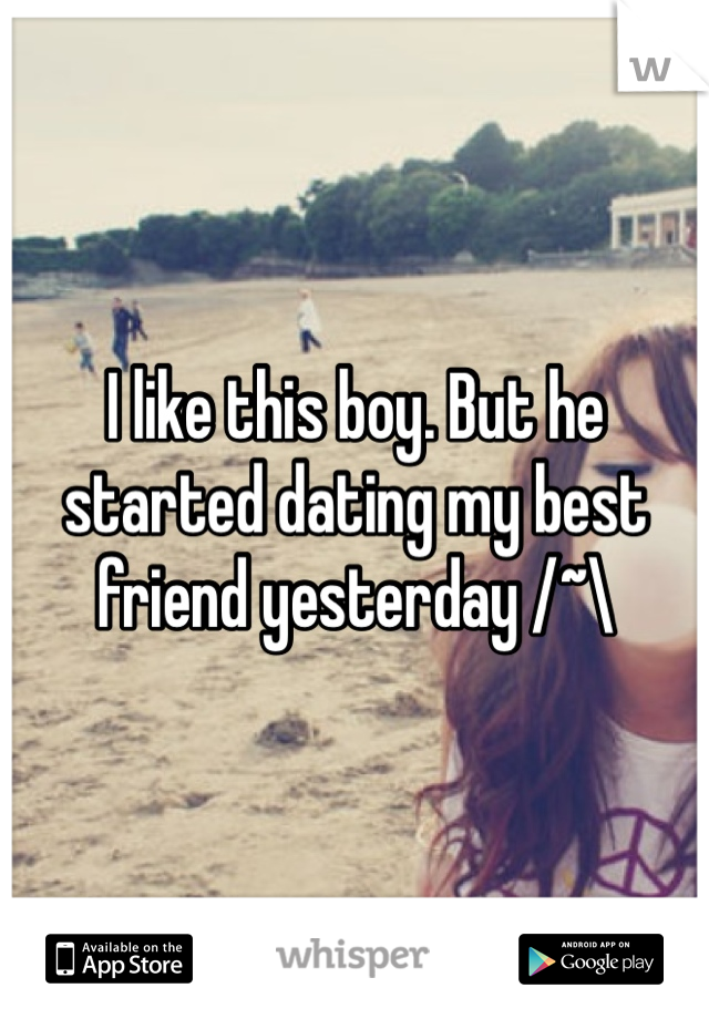I like this boy. But he started dating my best friend yesterday /~\