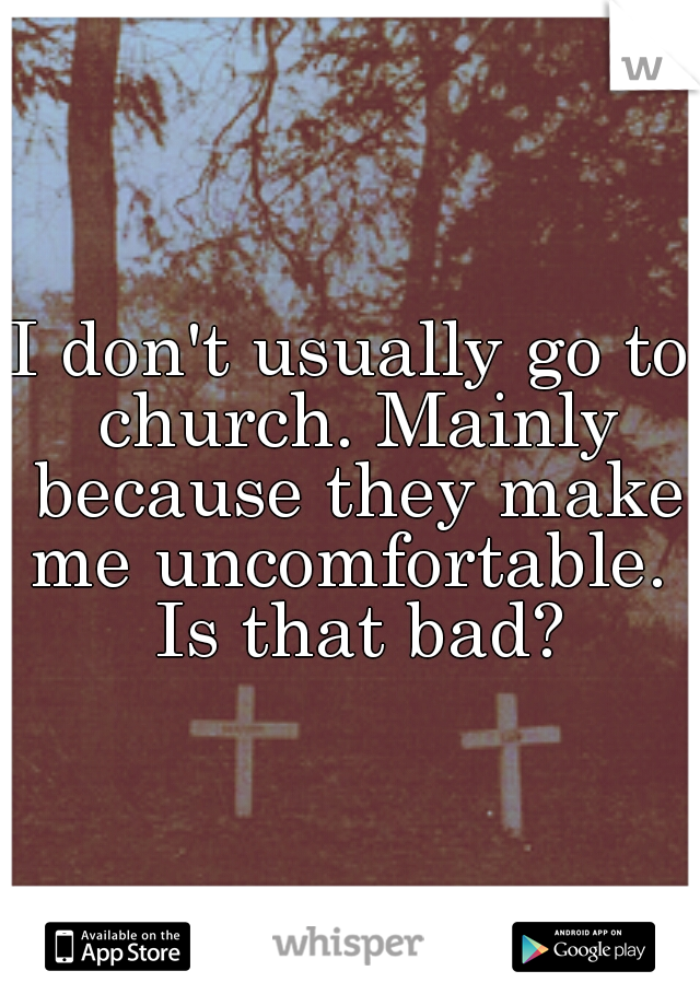 I don't usually go to church. Mainly because they make me uncomfortable.  Is that bad?