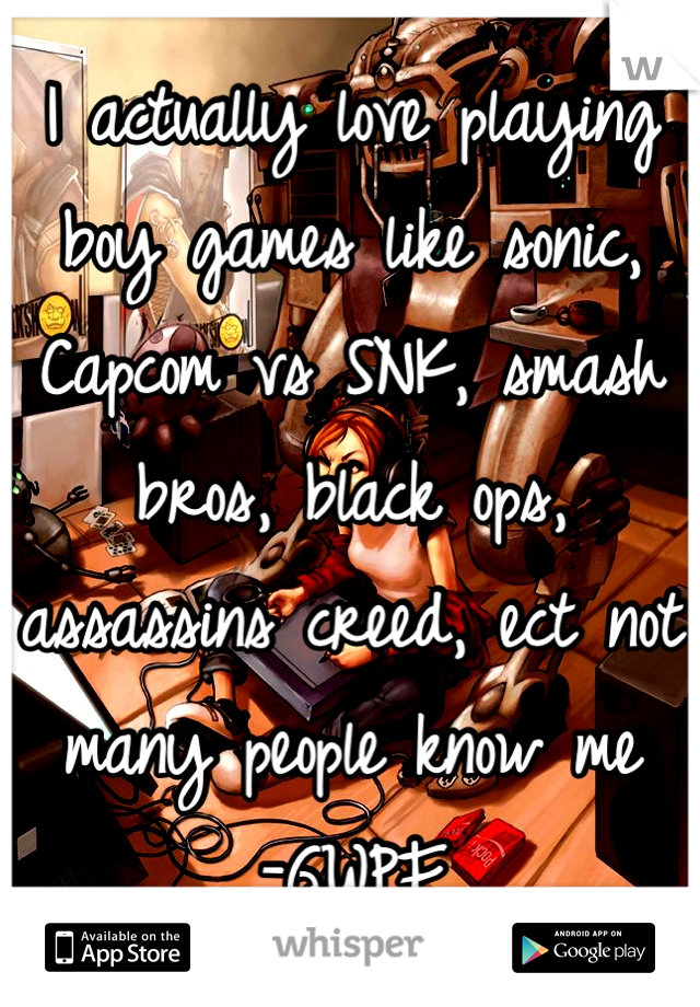 I actually love playing boy games like sonic, Capcom vs SNK, smash bros, black ops, assassins creed, ect not many people know me  -GWPF