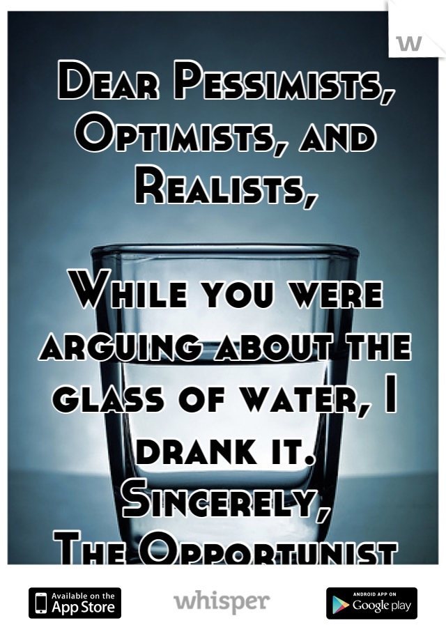 Dear Pessimists, Optimists, and Realists,  While you were arguing about the glass of water, I drank it. Sincerely,  The Opportunist
