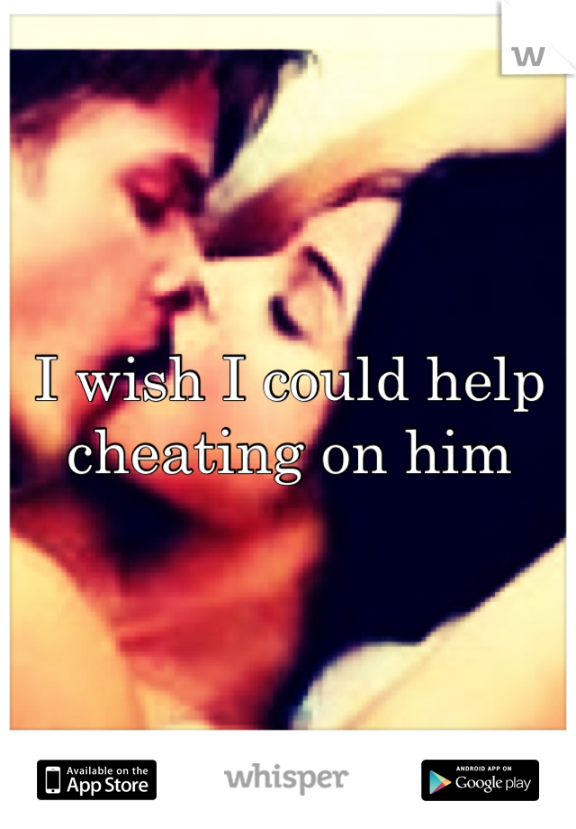 I wish I could help cheating on him
