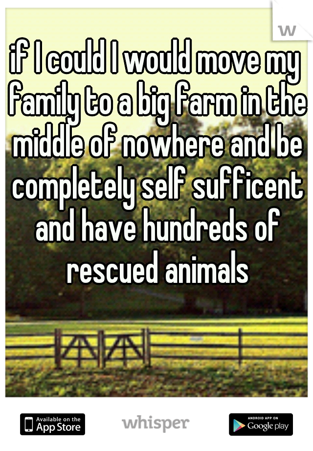 if I could I would move my family to a big farm in the middle of nowhere and be completely self sufficent and have hundreds of rescued animals