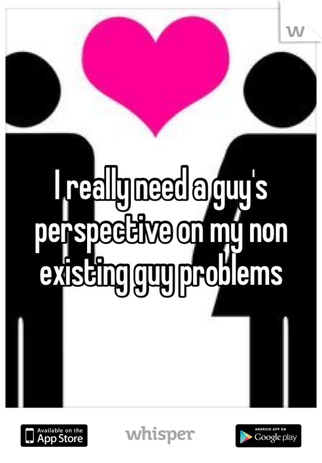 I really need a guy's perspective on my non existing guy problems