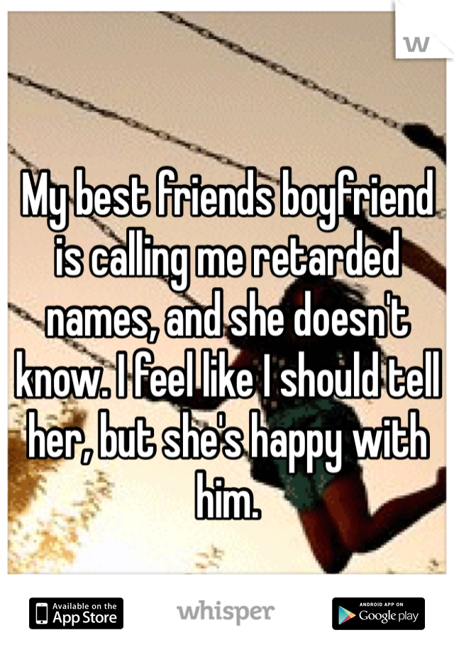 My best friends boyfriend is calling me retarded names, and she doesn't know. I feel like I should tell her, but she's happy with him.