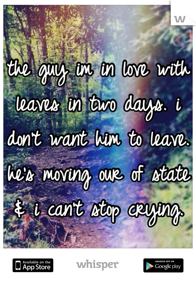 the guy im in love with leaves in two days. i don't want him to leave. he's moving our of state & i can't stop crying.