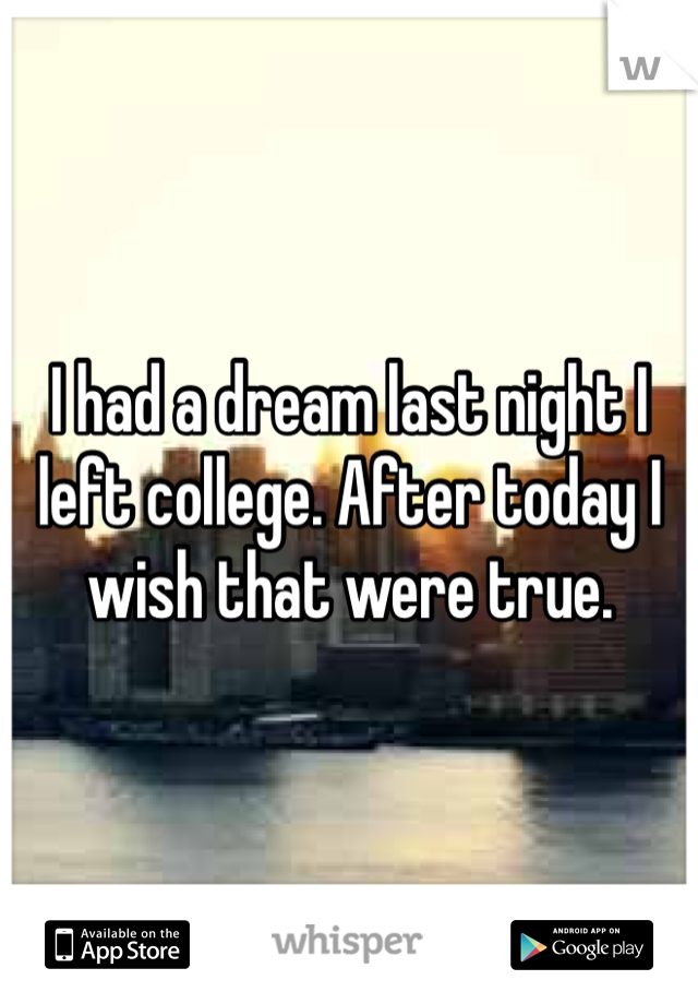 I had a dream last night I left college. After today I wish that were true.