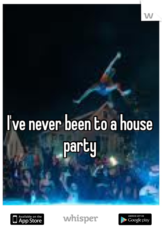 I've never been to a house party