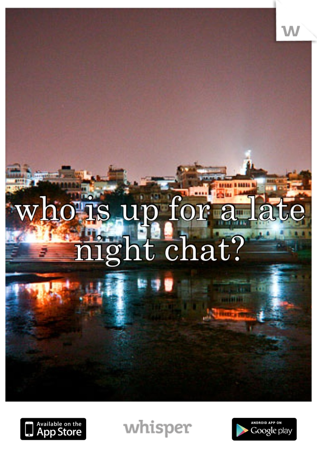 who is up for a late night chat?