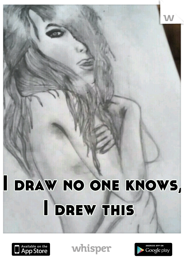 I draw no one knows, I drew this