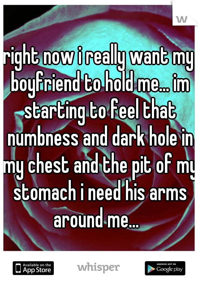 right now i really want my boyfriend to hold me... im starting to feel that numbness and dark hole in my chest and the pit of my stomach i need his arms around me...