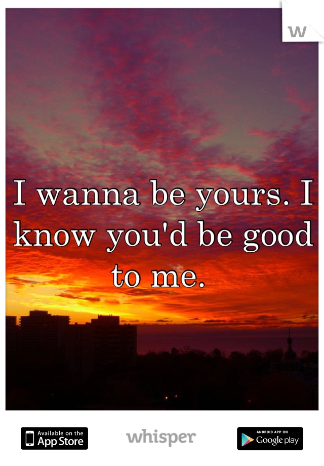 I wanna be yours. I know you'd be good to me.