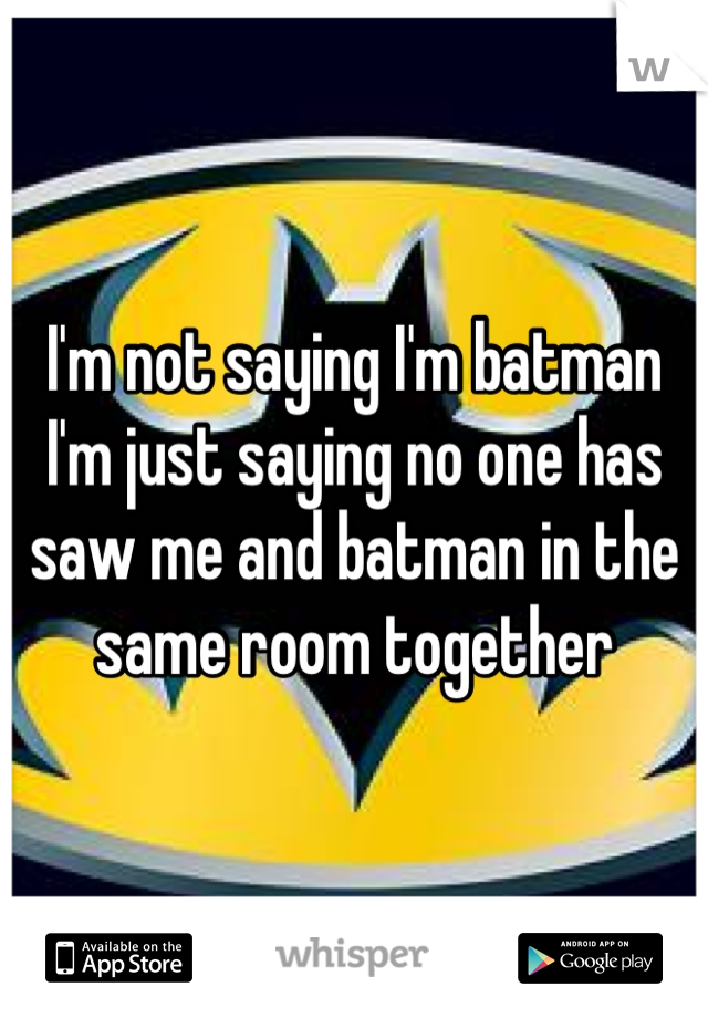 I'm not saying I'm batman I'm just saying no one has saw me and batman in the same room together