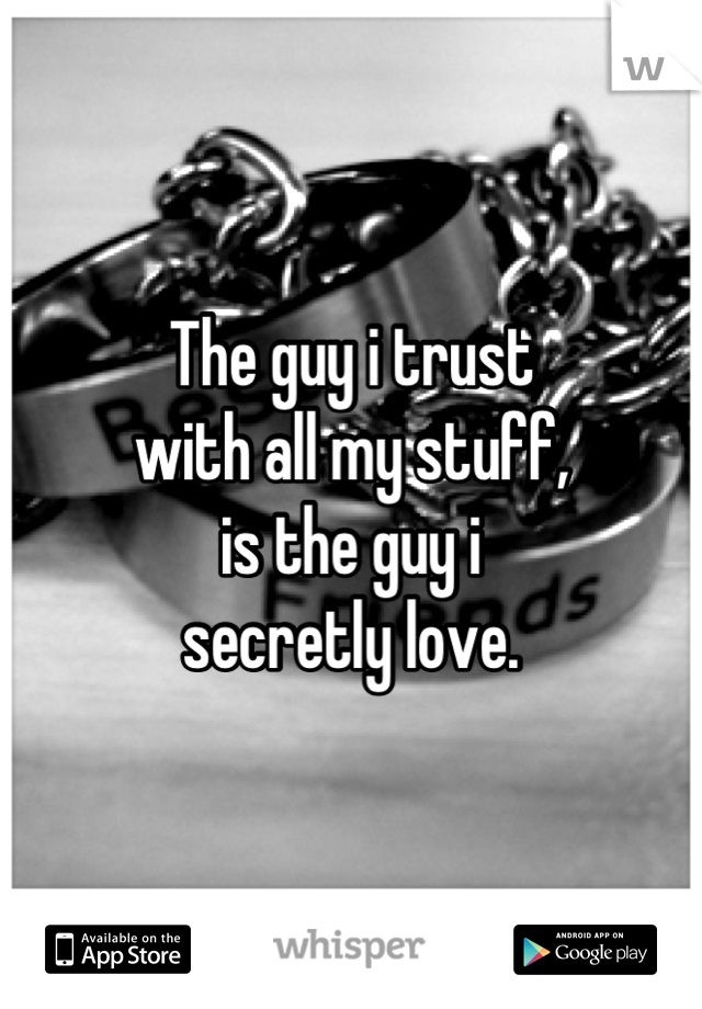 The guy i trust  with all my stuff, is the guy i  secretly love.