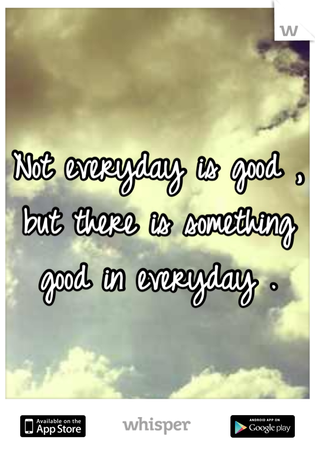 Not everyday is good , but there is something good in everyday .