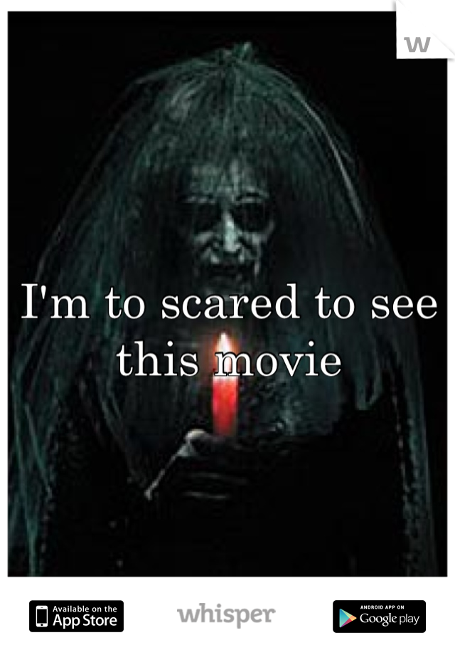 I'm to scared to see this movie