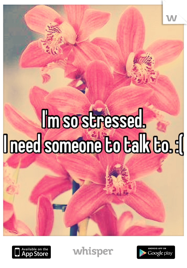 I'm so stressed.  I need someone to talk to. :(
