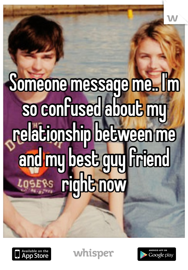 Someone message me.. I'm so confused about my relationship between me and my best guy friend right now