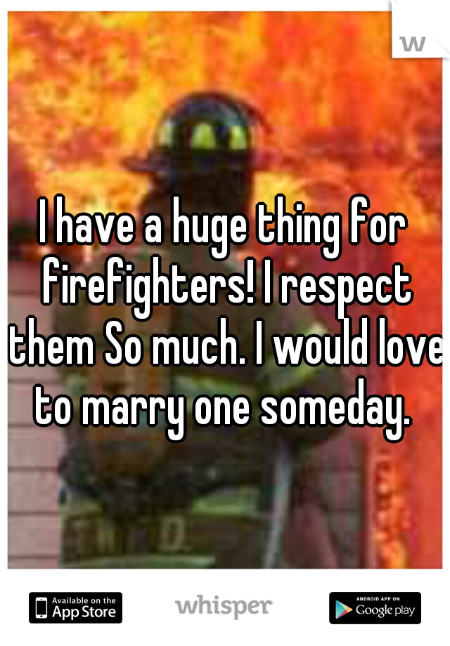 I have a huge thing for firefighters! I respect them So much. I would love to marry one someday.