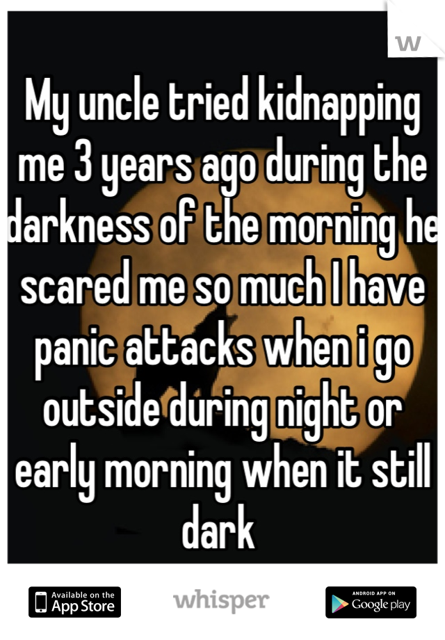 My uncle tried kidnapping me 3 years ago during the darkness of the morning he scared me so much I have panic attacks when i go outside during night or early morning when it still dark