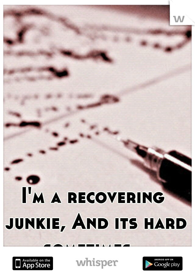 I'm a recovering junkie, And its hard sometimes...