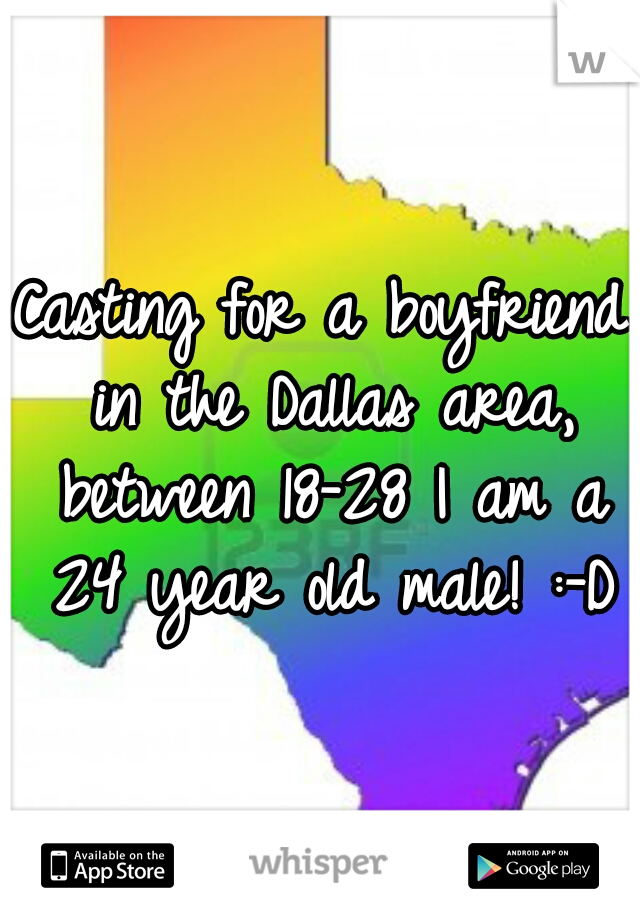 Casting for a boyfriend in the Dallas area, between 18-28 I am a 24 year old male! :-D