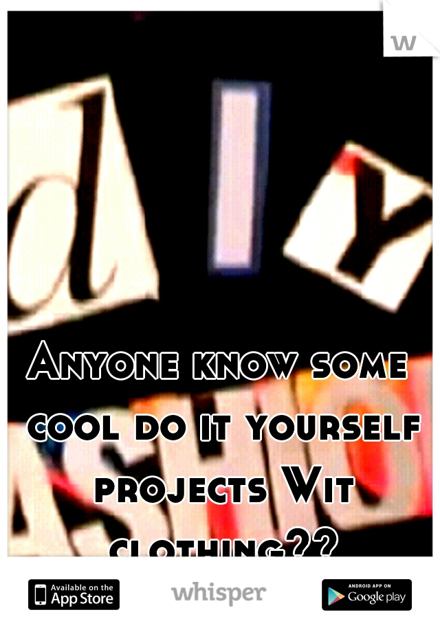 Anyone know some cool do it yourself projects Wit clothing??