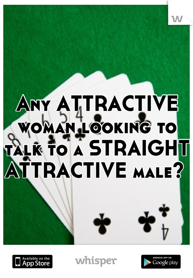 Any ATTRACTIVE woman looking to talk to a STRAIGHT ATTRACTIVE male?