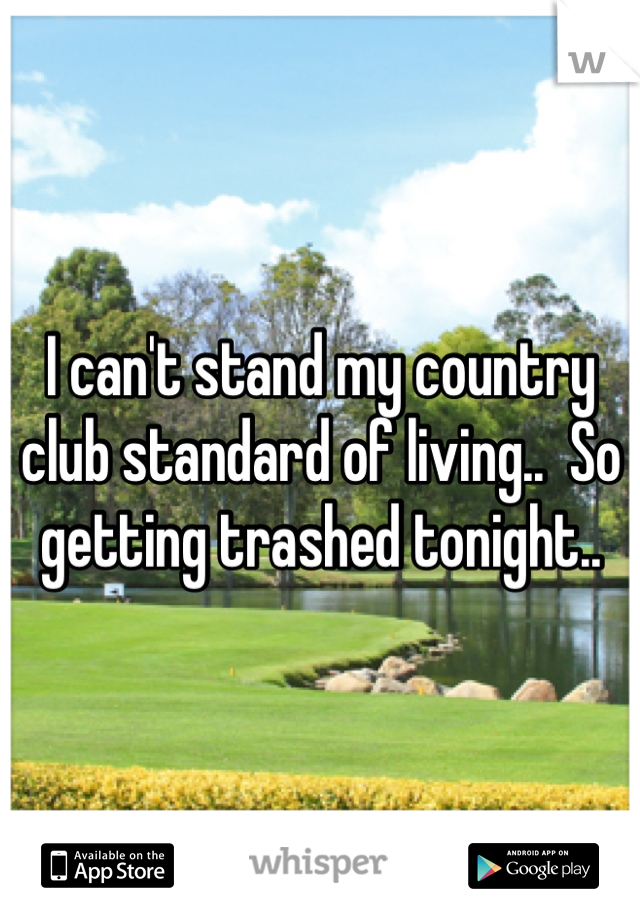 I can't stand my country club standard of living..  So getting trashed tonight..