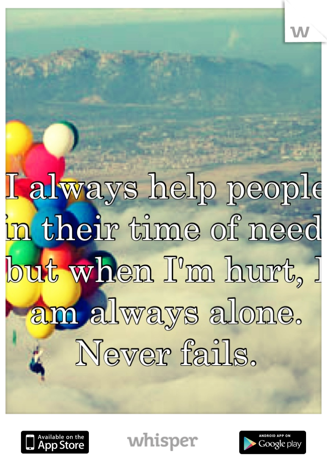 I always help people in their time of need, but when I'm hurt, I am always alone. Never fails.