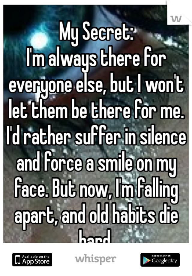 My Secret: I'm always there for everyone else, but I won't let them be there for me. I'd rather suffer in silence and force a smile on my face. But now, I'm falling apart, and old habits die hard.