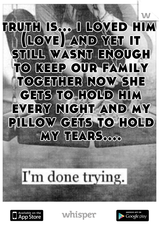 truth is... i loved him (love) and yet it still wasnt enough to keep our family together now she gets to hold him every night and my pillow gets to hold my tears....
