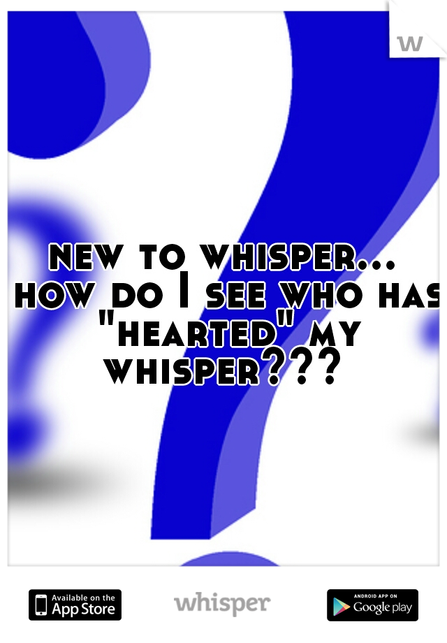 """new to whisper... how do I see who has """"hearted"""" my whisper???"""