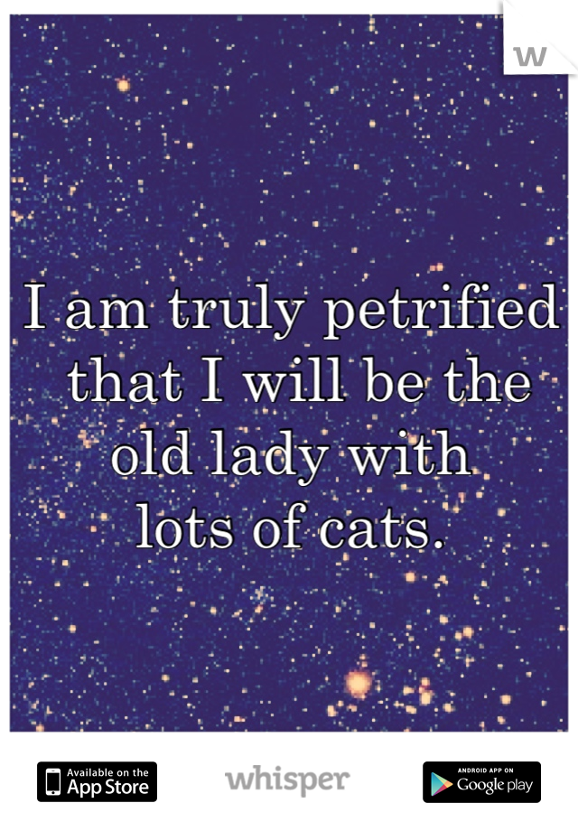 I am truly petrified  that I will be the  old lady with  lots of cats.