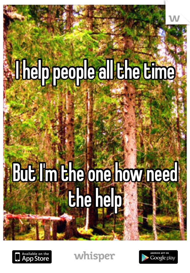 I help people all the time    But I'm the one how need the help