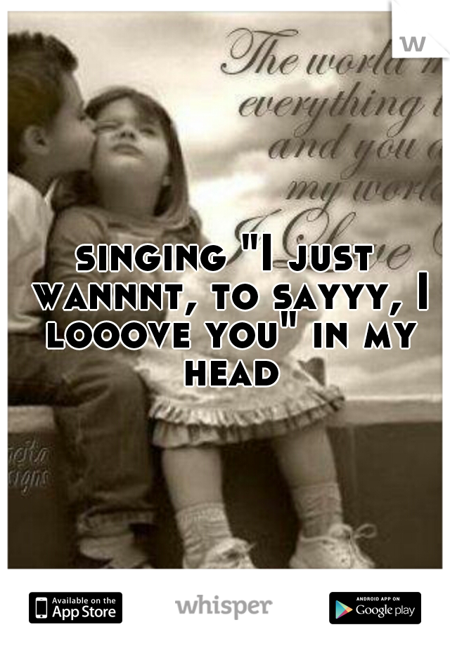 """singing """"I just wannnt, to sayyy, I looove you"""" in my head"""