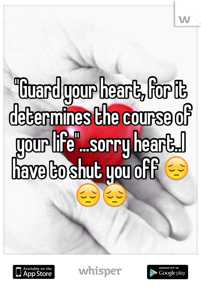 """""""Guard your heart, for it determines the course of your life""""...sorry heart..I have to shut you off 😔😔😔"""
