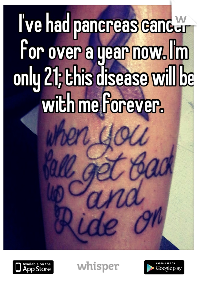 I've had pancreas cancer for over a year now. I'm only 21; this disease will be with me forever.