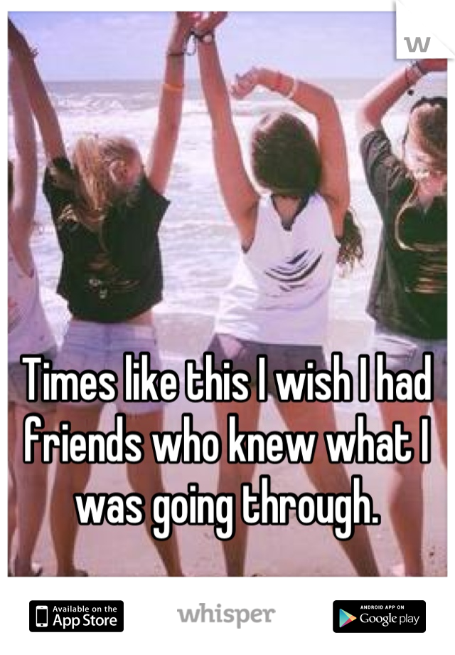 Times like this I wish I had friends who knew what I was going through.