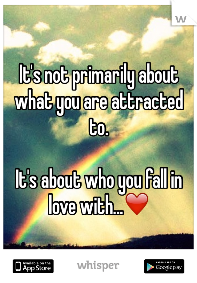 It's not primarily about what you are attracted to.  It's about who you fall in love with...❤️