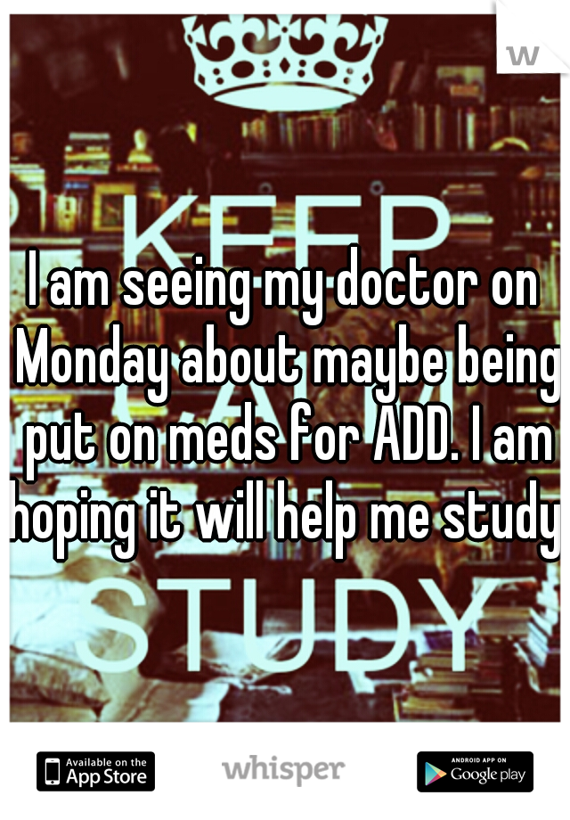 I am seeing my doctor on Monday about maybe being put on meds for ADD. I am hoping it will help me study.