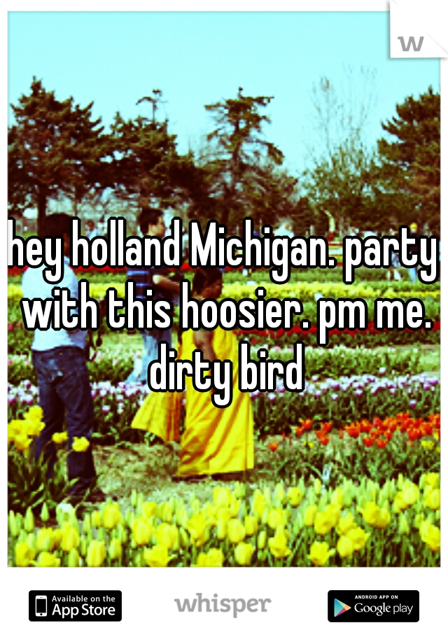 hey holland Michigan. party with this hoosier. pm me. dirty bird