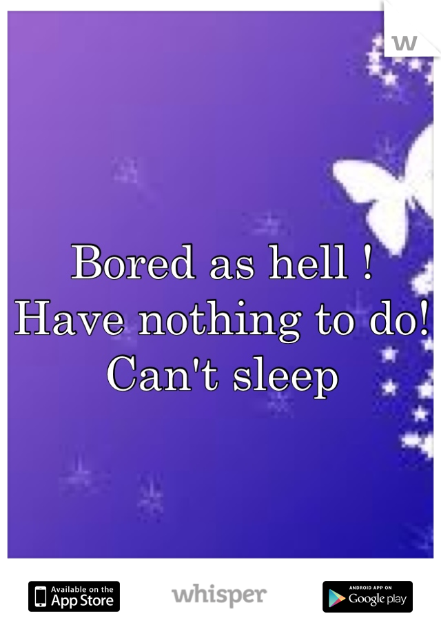 Bored as hell !  Have nothing to do!  Can't sleep