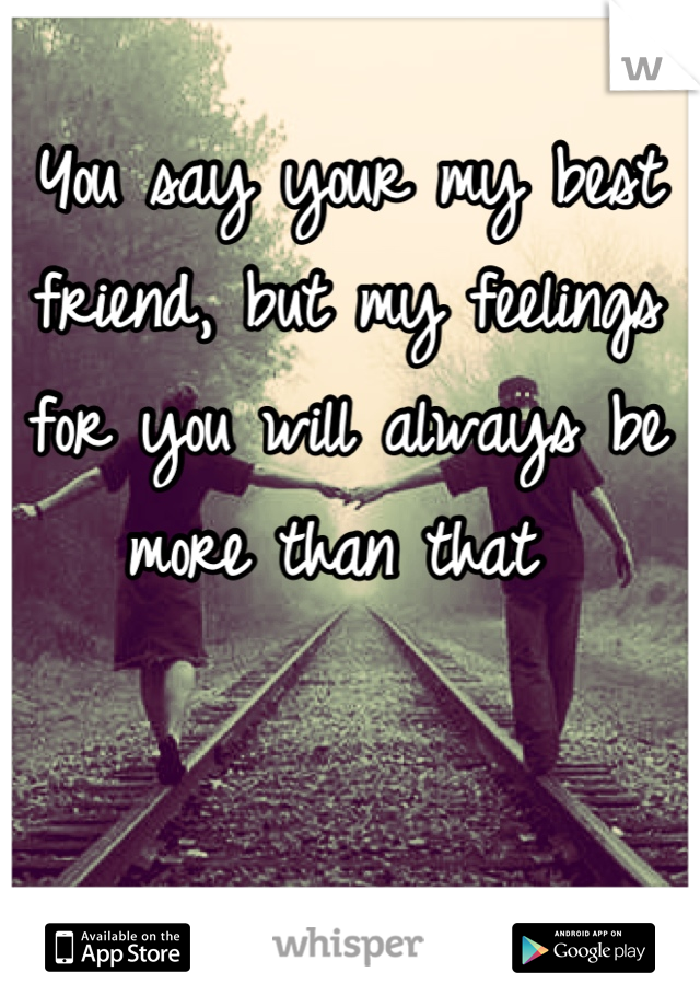 You say your my best friend, but my feelings for you will always be more than that