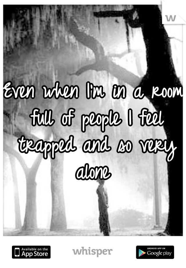 Even when I'm in a room full of people I feel trapped and so very alone