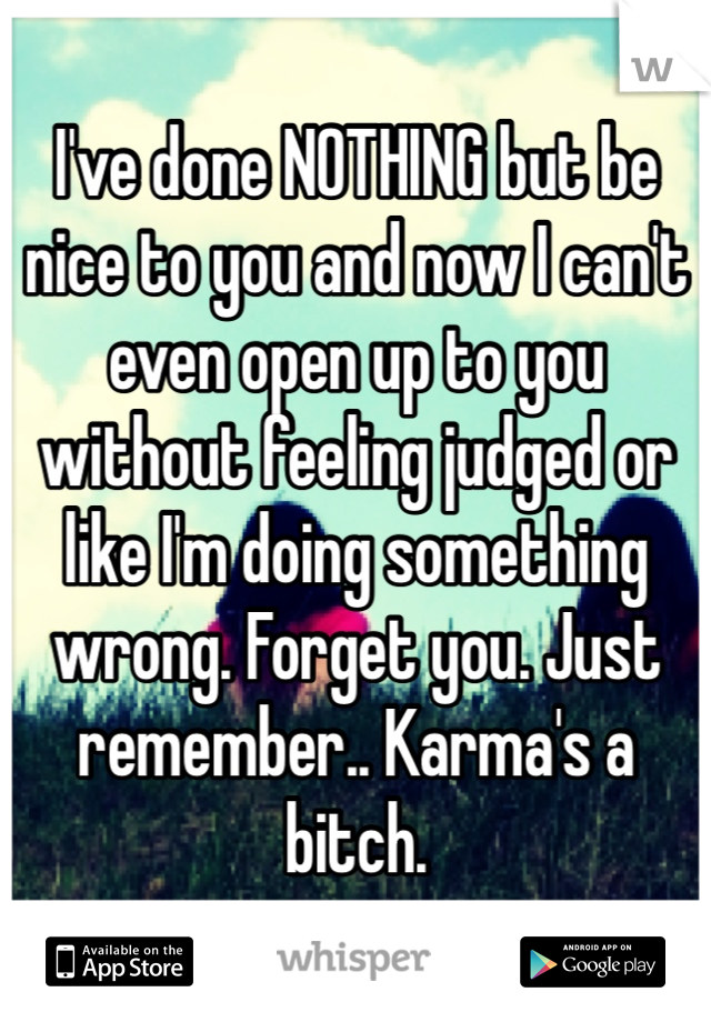 I've done NOTHING but be nice to you and now I can't even open up to you without feeling judged or like I'm doing something wrong. Forget you. Just remember.. Karma's a bitch.