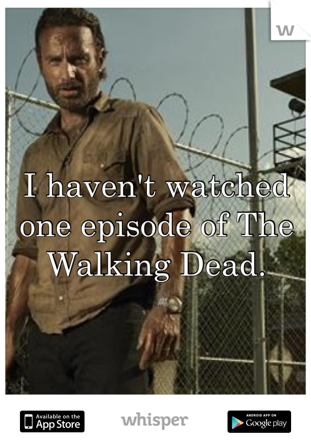 I haven't watched one episode of The Walking Dead.