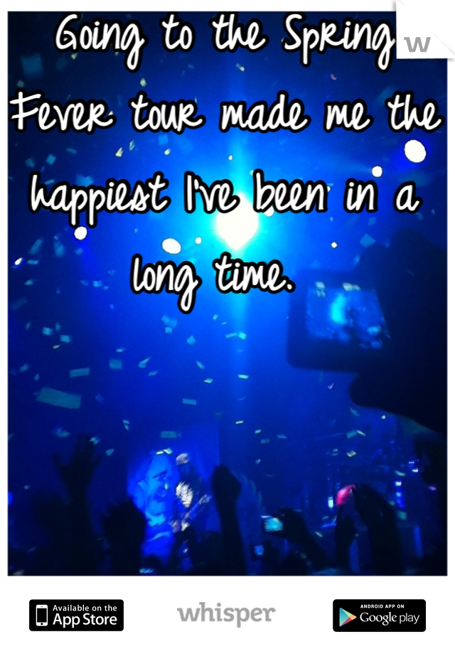 Going to the Spring Fever tour made me the happiest I've been in a long time.